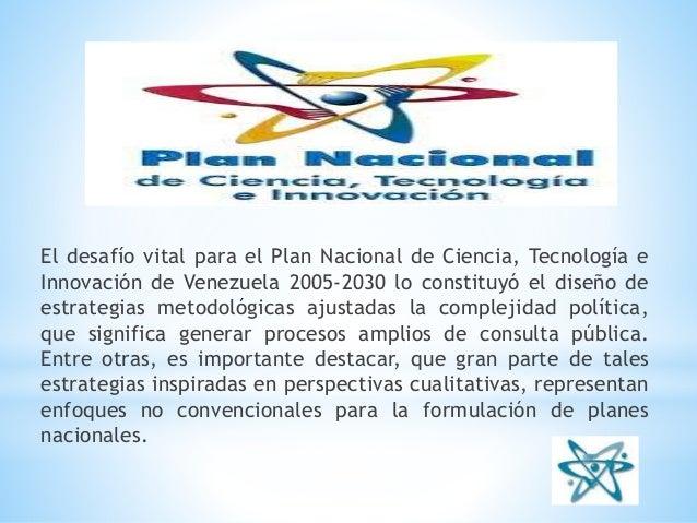 El desafío vital para el Plan Nacional de Ciencia, Tecnología e Innovación de Venezuela 2005-2030 lo constituyó el diseño ...