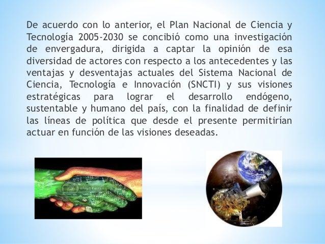 De acuerdo con lo anterior, el Plan Nacional de Ciencia y Tecnología 2005-2030 se concibió como una investigación de enver...