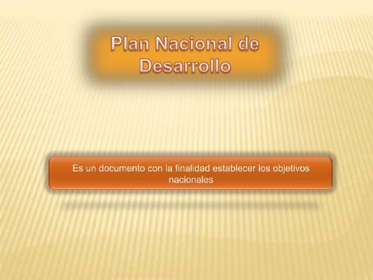 Plan Nacional de Desarrollo <br />Es un documento con la finalidad establecer los objetivos nacionales<br />