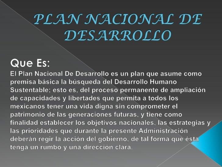 PLAN NACIONAL DE DESARROLLO<br />Que Es:<br />El Plan Nacional De Desarrollo es un plan que asume como premisa básica la b...
