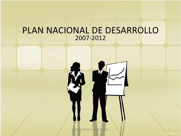 PLAN NACIONAL DE DESARROLLO          2007-2012         MTRO OMAR JUÁREZ RIVERA   1