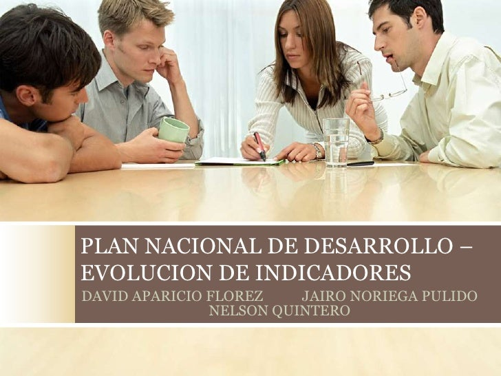 PLAN NACIONAL DE DESARROLLO –EVOLUCION DE INDICADORESDAVID APARICIO FLOREZ    JAIRO NORIEGA PULIDO               NELSON QU...