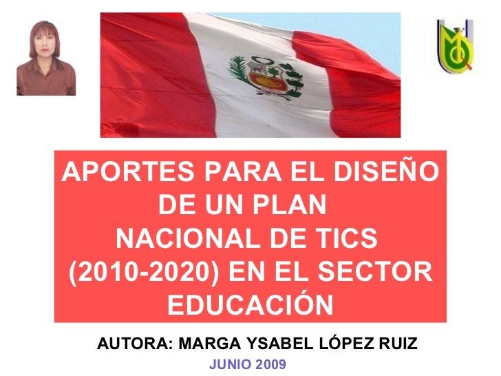 APORTES PARA EL DISEÑO DE UN PLAN  NACIONAL DE TICS  (2010-2020) EN EL SECTOR EDUCACIÓN AUTORA: MARGA YSABEL LÓPEZ RUIZ JU...
