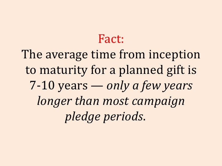 Fact: The average time from inception to maturity for a planned gift is 7-10 years —  only a few years longer than most ca...