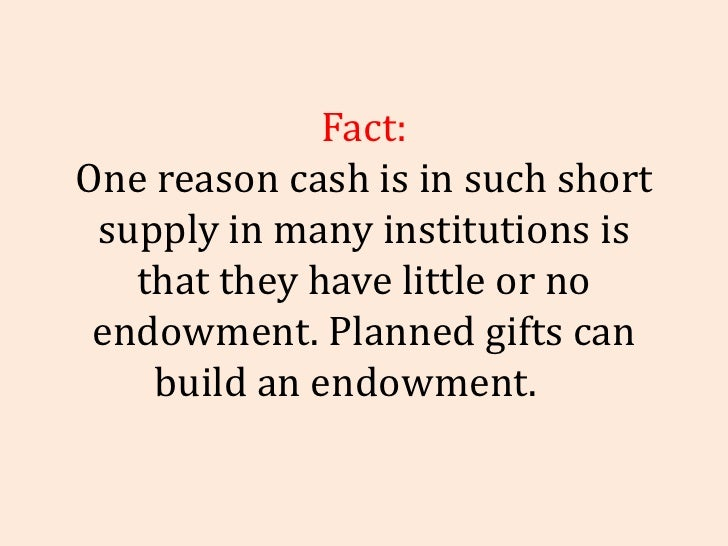 Fact: One reason cash is in such short supply in many institutions is that they have little or no endowment. Planned gifts...