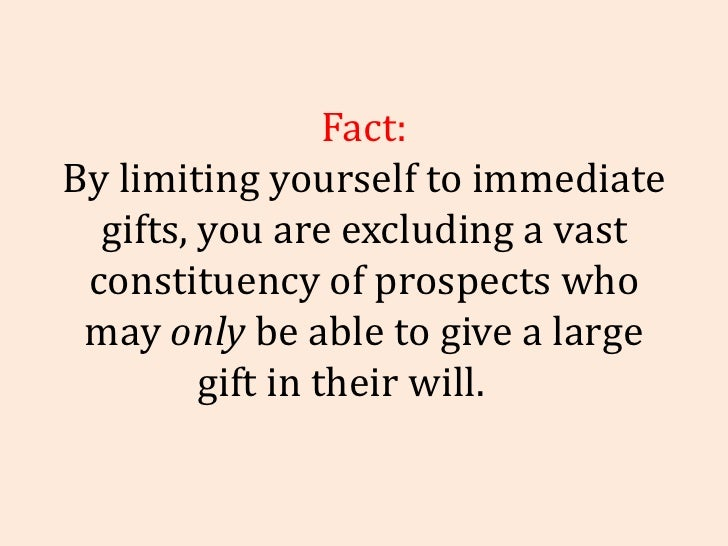 Fact: By limiting yourself to immediate gifts, you are excluding a vast constituency of prospects who may  only  be able t...