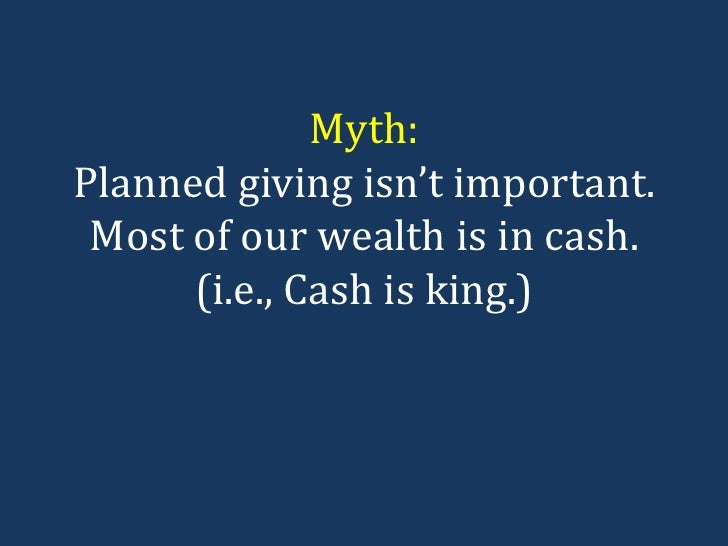 Myth: Planned giving isn't important. Most of our wealth is in cash. (i.e., Cash is king.)