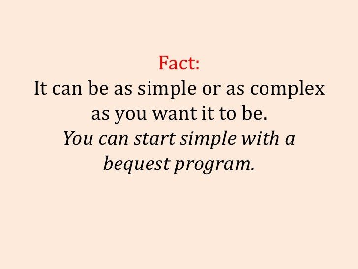 Fact: It can be as simple or as complex as you want it to be. You can start simple with a bequest program.