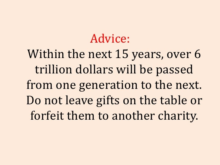 Advice: Within the next 15 years, over 6 trillion dollars will be passed from one generation to the next. Do not leave gif...