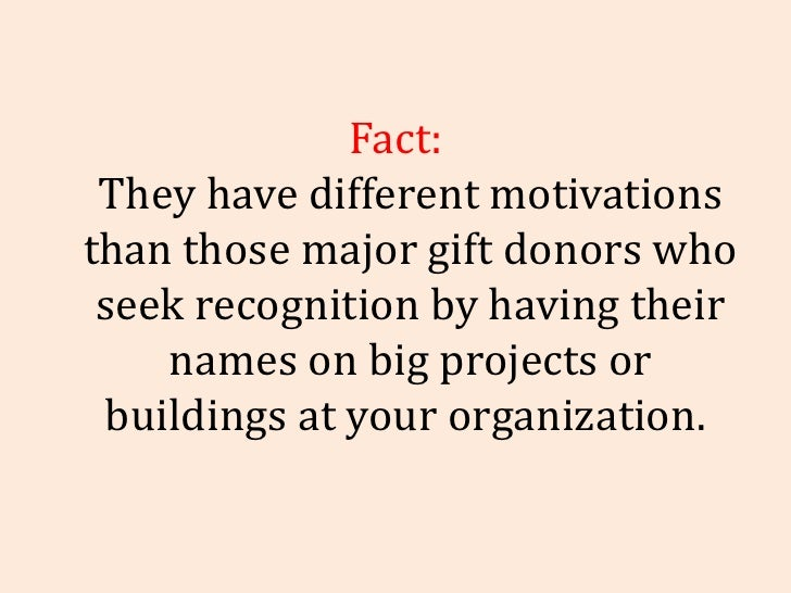 Fact: They have different motivations than those major gift donors who seek recognition by having their names on big proje...