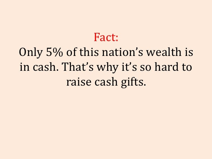 Fact: Only 5% of this nation's wealth is in cash. That's why it's so hard to raise cash gifts.