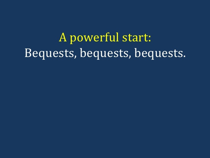 A powerful start: Bequests, bequests, bequests.