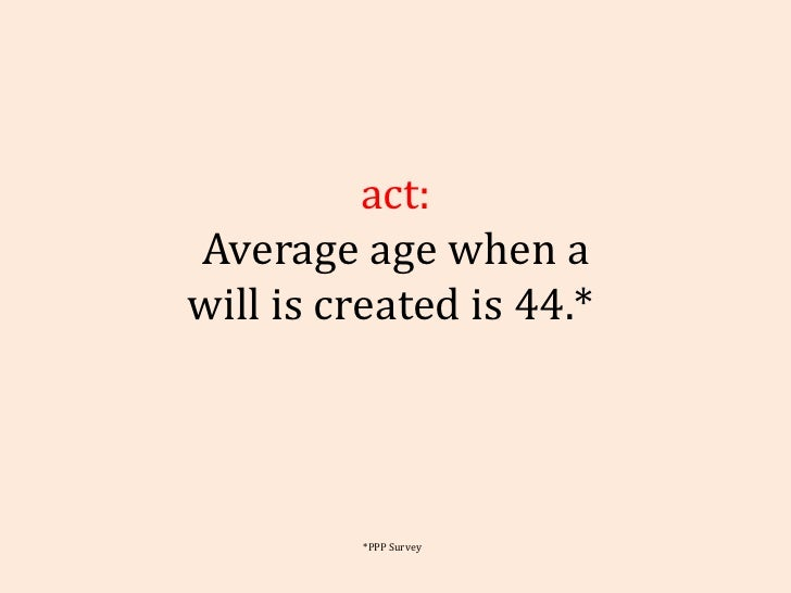 Fact: Average age when a will is created is 44.*  *PPP Survey