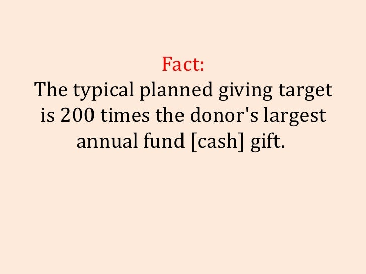 Fact: The typical planned giving target is 200 times the   donor's largest annual fund [cash] gift.
