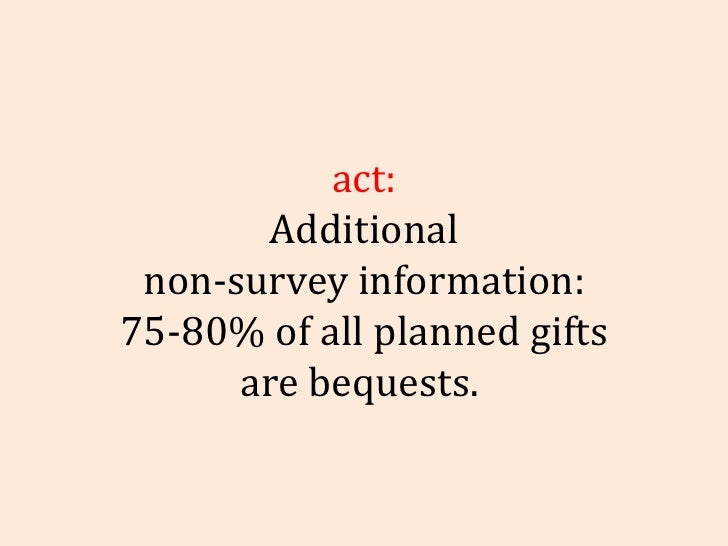 Fact: Additional non-survey information: 75-80% of all planned gifts are bequests.