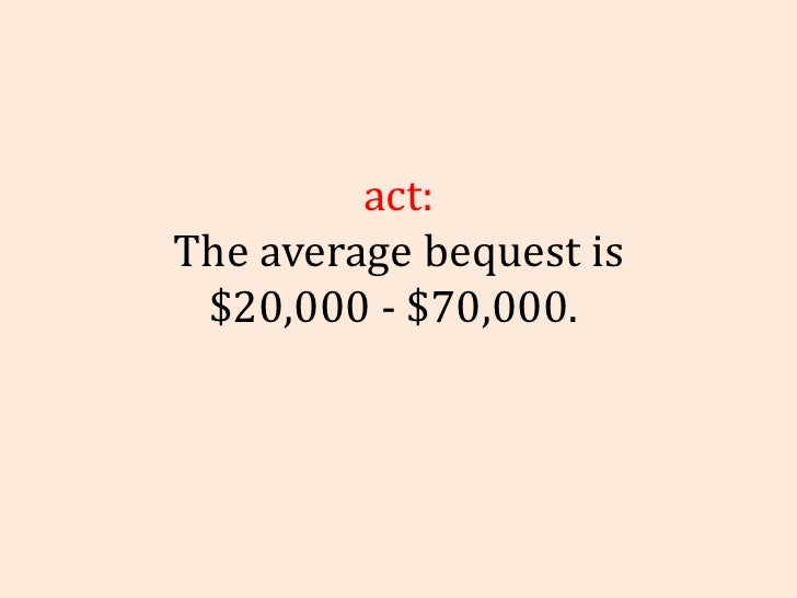 Fact: The average bequest is $20,000 - $70,000.
