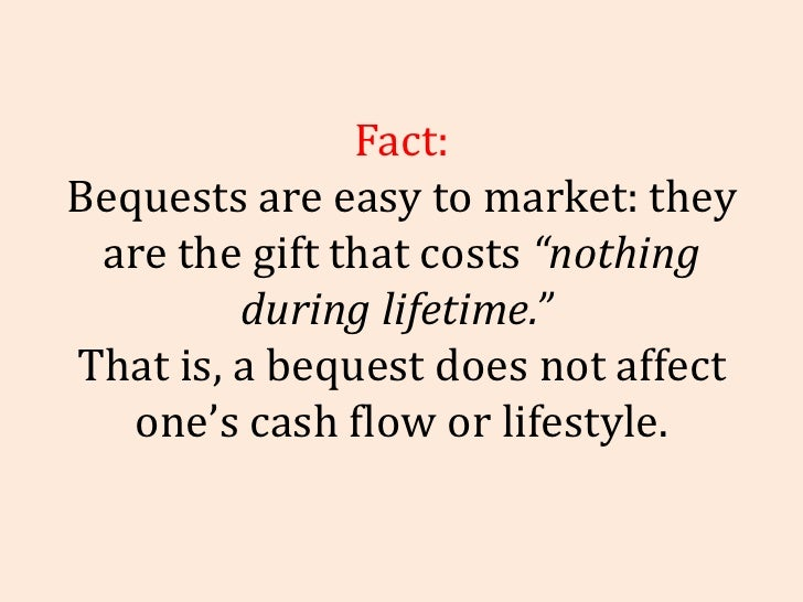 """Fact: Bequests are easy to market: they are the gift that costs  """"nothing during lifetime.""""   That is, a bequest does not ..."""