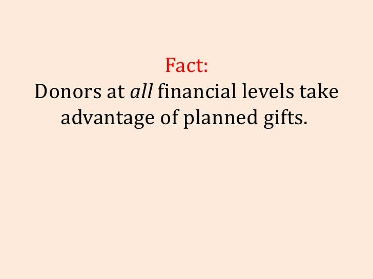 Fact: Donors at  all  financial levels take advantage of planned gifts.