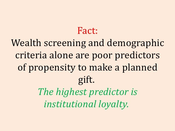 Fact: Wealth screening and demographic criteria alone are poor predictors of propensity to make a planned gift.  The highe...
