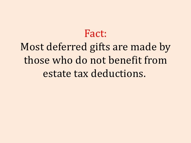 Fact: Most deferred gifts are made by those who do not benefit from estate tax deductions.