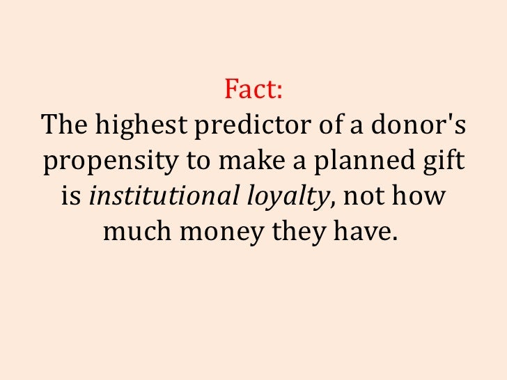 Fact: The highest predictor of a donor's propensity to make a planned gift is  institutional loyalty , not how much money ...