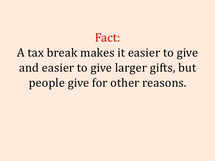 Fact: A tax break makes it easier to give and easier to give larger gifts, but people give for other reasons.