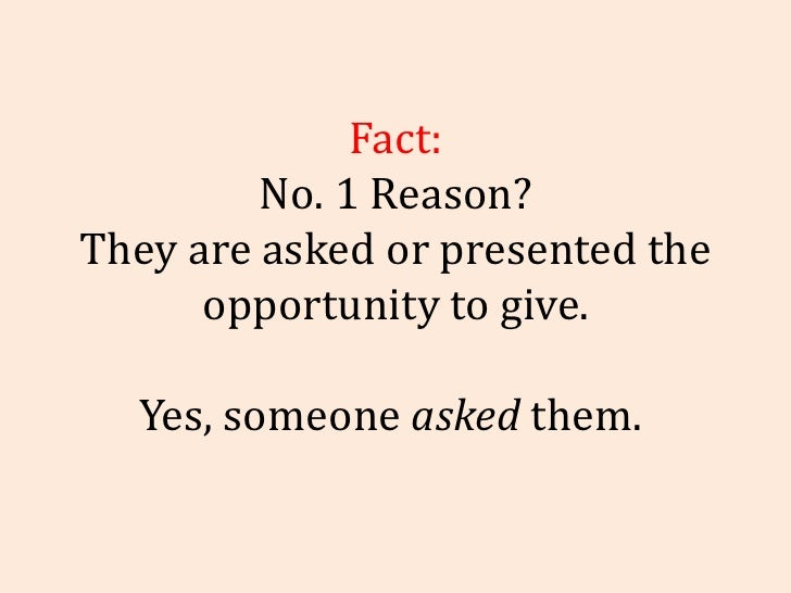 Fact: No. 1 Reason? They are asked or presented the opportunity to give. Yes, someone  asked  them.