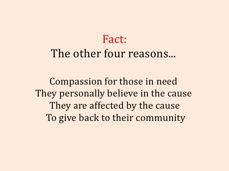 Fact: The other four reasons...  Compassion for those in need  They personally believe in the cause  They are affected by ...