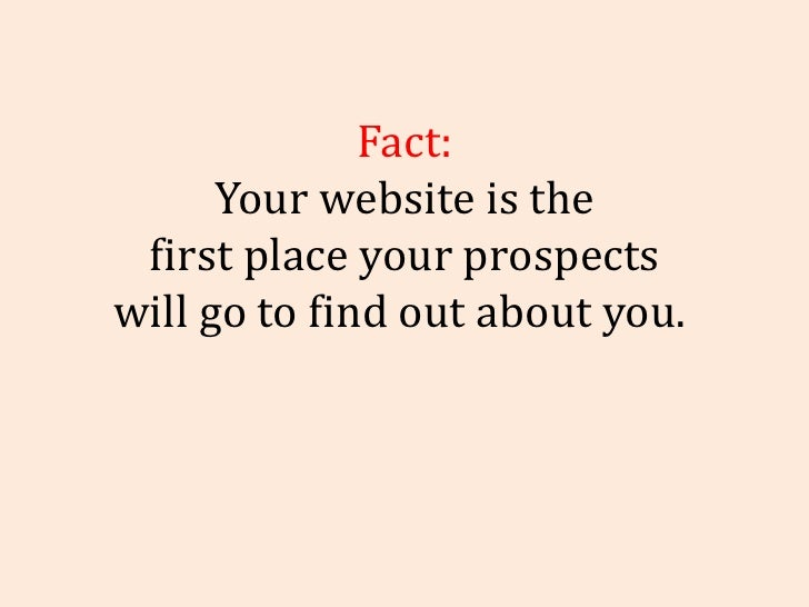 Fact: Your website is the first place your prospects will go to find out about you.