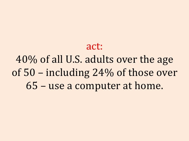 Fact: 40% of all U.S. adults over the age of 50 – including 24% of those over 65 – use a computer at home.