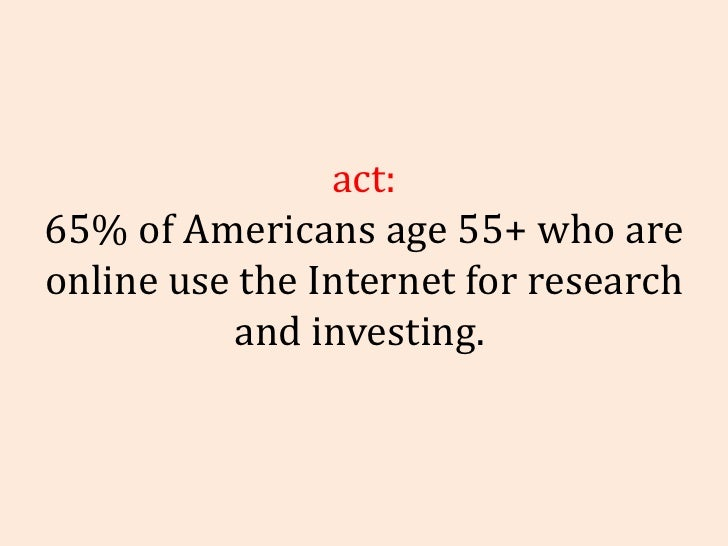 Fact: 65% of Americans age 55+ who are online use the Internet for research and investing.