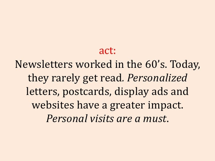 Fact: Newsletters worked in the 60's. Today, they rarely get read . Personalized  letters, postcards, display ads and webs...