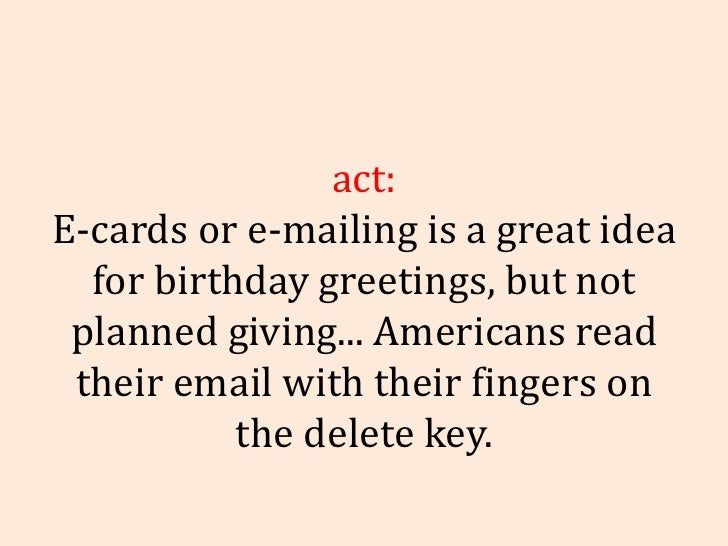 Fact: E-cards or e-mailing is a great idea for birthday greetings, but not planned giving... Americans read their email wi...