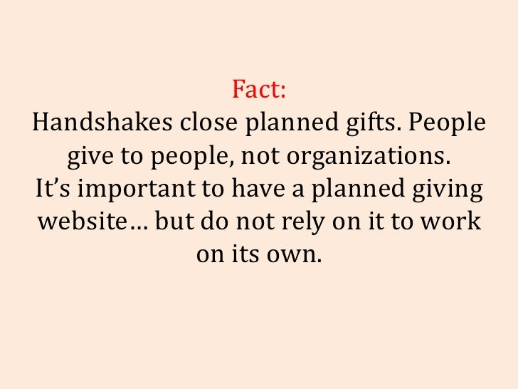 Fact: Handshakes close planned gifts. People give to people, not organizations. It's important to have a planned giving we...