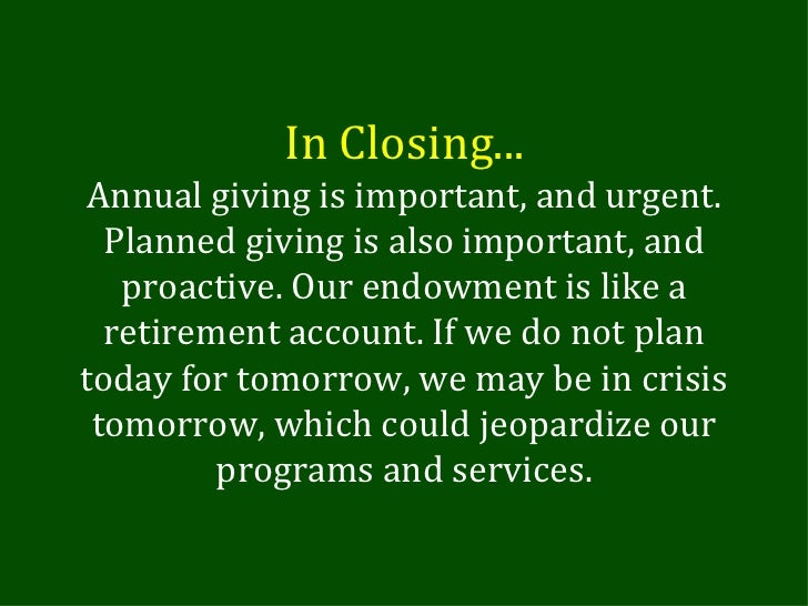 In Closing... Annual giving is important, and urgent. Planned giving is also important, and proactive. Our endowment is li...