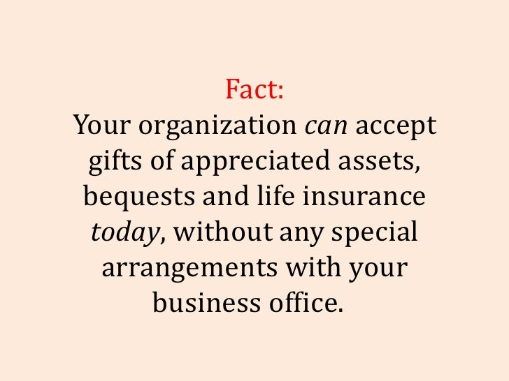 Fact: Your organization  can  accept gifts of appreciated assets, bequests and life insurance  today , without any special...