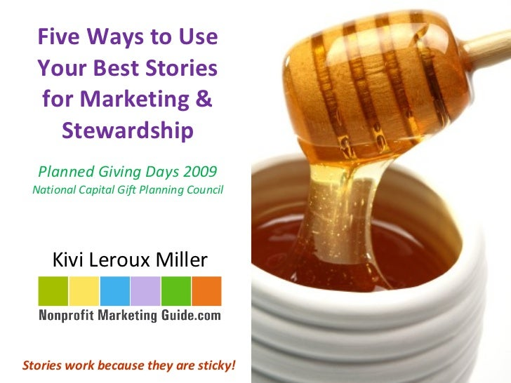Five Ways to Use Your Best Stories for Marketing & Stewardship Planned Giving Days 2009 National Capital Gift Planning Cou...