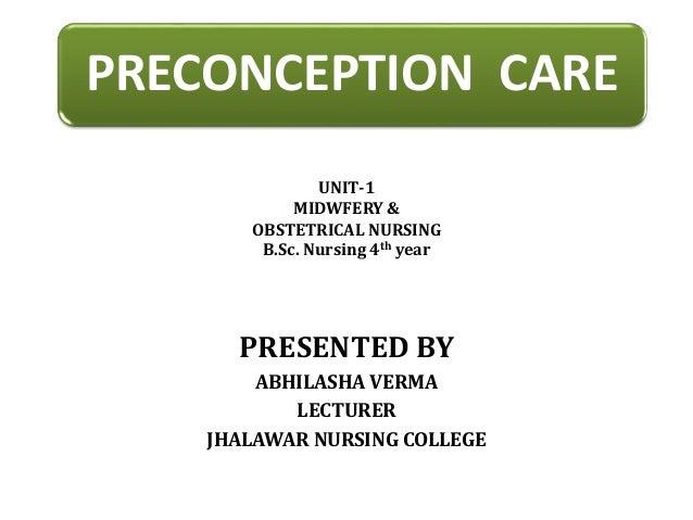 PRECONCEPTION CARE PRESENTED BY ABHILASHA VERMA LECTURER JHALAWAR NURSING COLLEGE UNIT-1 MIDWFERY & OBSTETRICAL NURSING B....