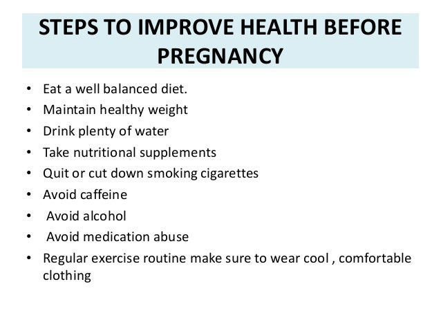 STEPS TO IMPROVE HEALTH BEFORE PREGNANCY • Eat a well balanced diet. • Maintain healthy weight • Drink plenty of water • T...