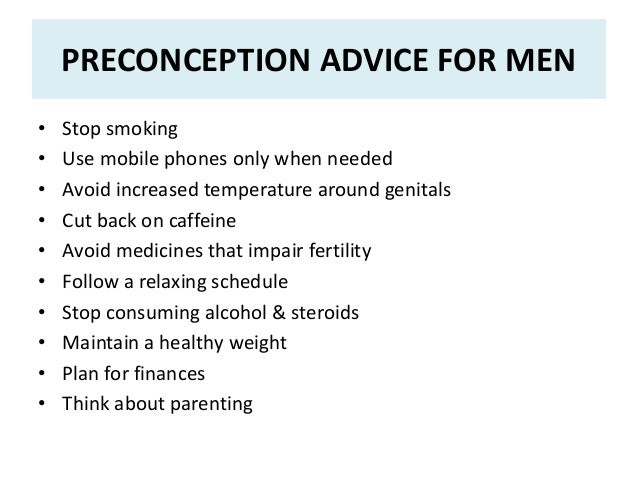 PRECONCEPTION ADVICE FOR MEN • Stop smoking • Use mobile phones only when needed • Avoid increased temperature around geni...