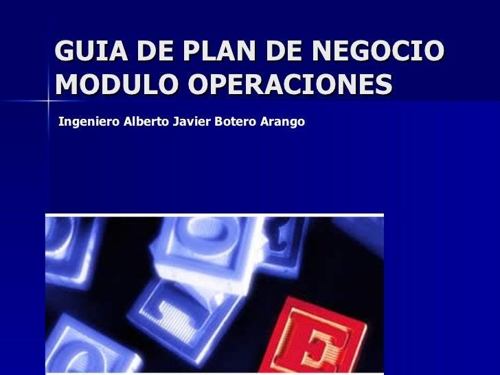 GUIA DE PLAN DE NEGOCIO MODULO OPERACIONES Ingeniero Alberto Javier Botero Arango