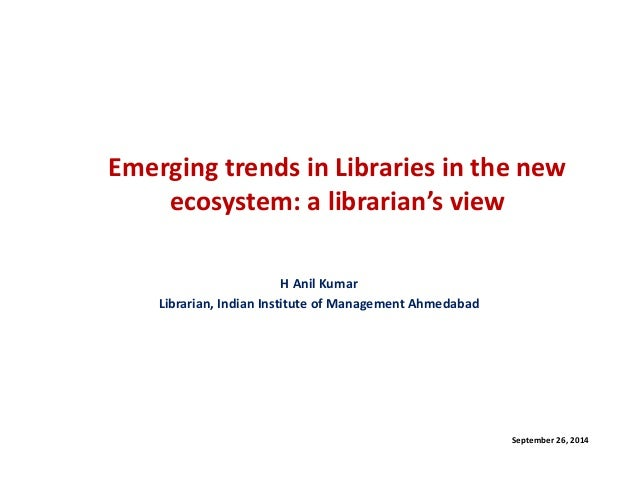 Emerging trends in Libraries in the new ecosystem: a librarian's view  H Anil Kumar  Librarian, Indian Institute of Manage...