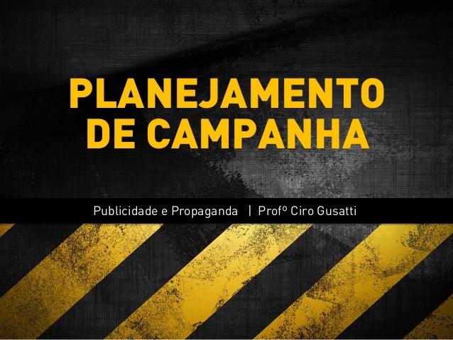 Publicidade e Propaganda | Profº Ciro Gusatti PLANEJAMENTO DE CAMPANHA