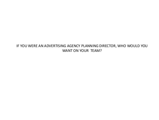 IF YOU WERE AN ADVERTISING AGENCY PLANNING DIRECTOR, WHO WOULD YOU  WANT ON YOUR TEAM?