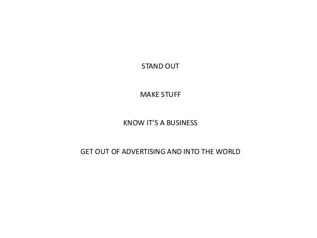 STAND OUT  MAKE STUFF  KNOW IT'S A BUSINESS  GET OUT OF ADVERTISING AND INTO THE WORLD
