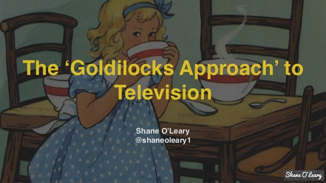 The 'Goldilocks Approach' to Television Shane O'Leary @shaneoleary1