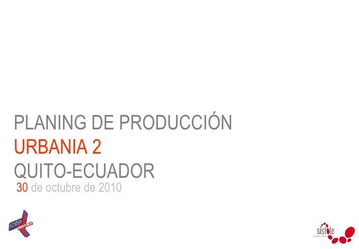 PLANING DE PRODUCCIÓN  URBANIA 2   QUITO-ECUADOR 30  de octubre de 2010