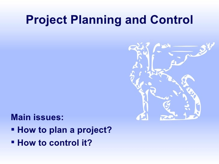 Project Planning and Control <ul><li>Main issues: </li></ul><ul><li>How to plan a project? </li></ul><ul><li>How to contro...