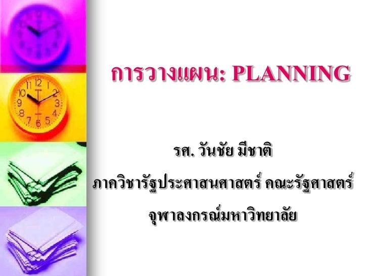 การวางแผน: PLANNING              รศ. วันชัย มีชาติ ภาควิชารัฐประศาสนศาสตร์ คณะรัฐศาสตร์         จุฬาลงกรณ์มหาวิทยาลัย