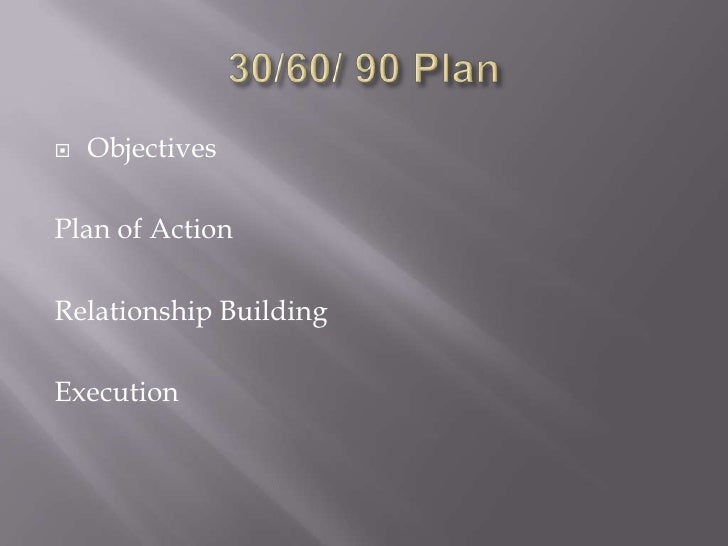 30/60/ 90 Plan<br />Objectives<br />Plan of Action<br />Relationship Building<br />Execution<br />
